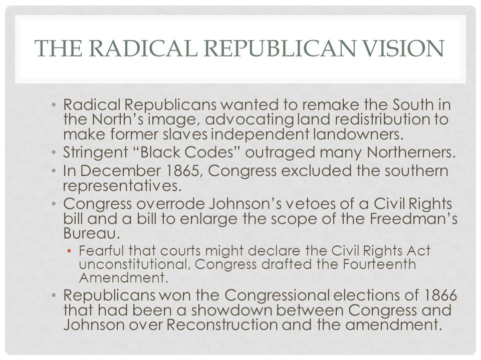 THE RADICAL REPUBLICAN VISION Radical Republicans wanted to remake the South in the North's image, advocating land redistribution to make former slave