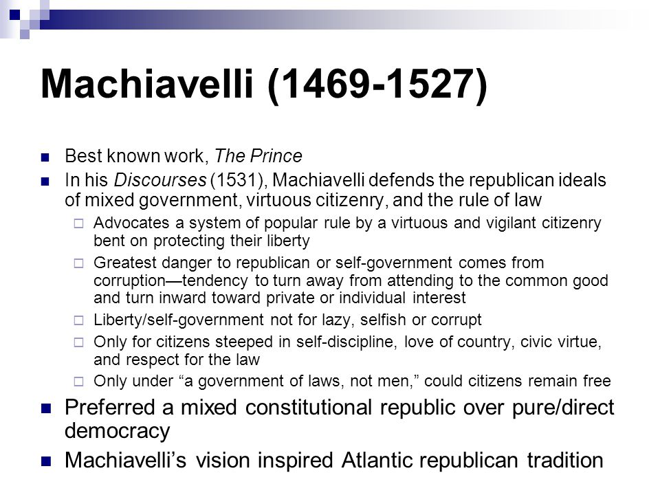 Machiavelli (1469-1527) Best known work, The Prince In his Discourses (1531), Machiavelli defends the republican ideals of mixed government, virtuous