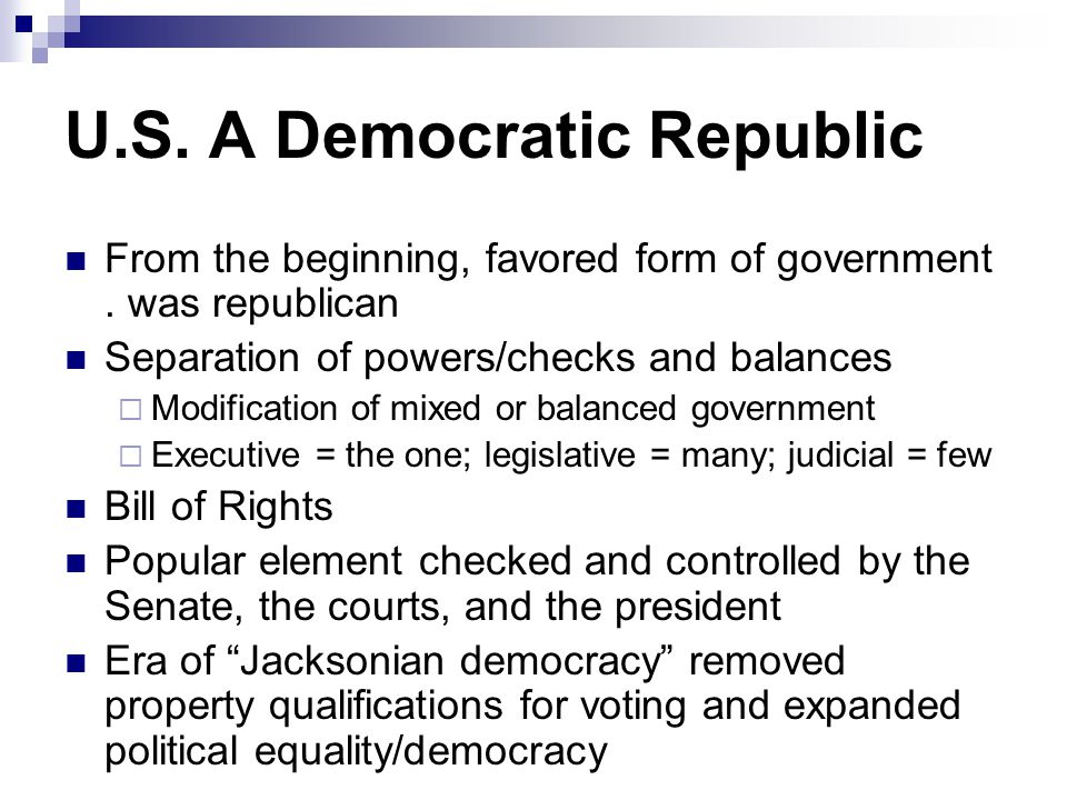 U.S. A Democratic Republic From the beginning, favored form of government. was republican Separation of powers/checks and balances  Modification of m