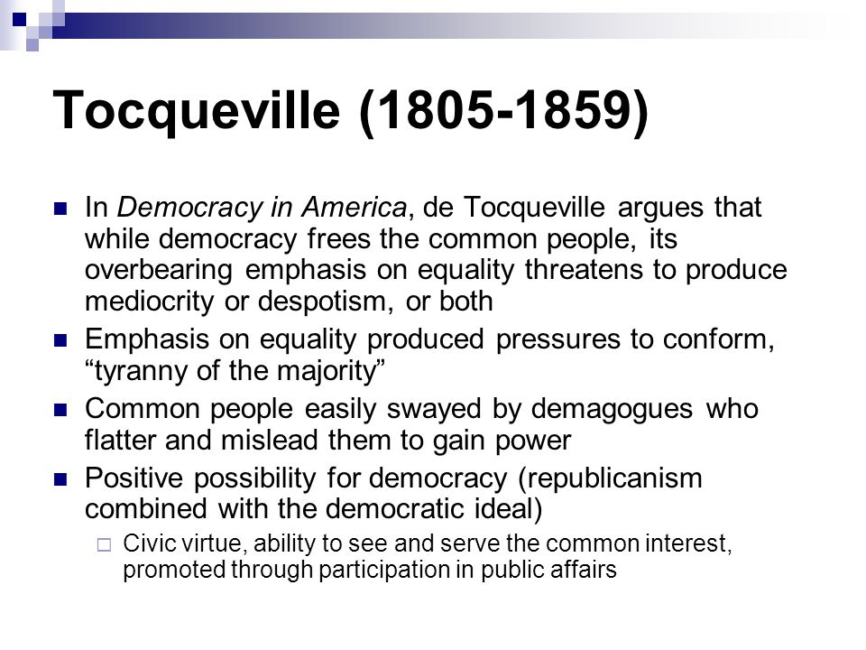 Tocqueville (1805-1859) In Democracy in America, de Tocqueville argues that while democracy frees the common people, its overbearing emphasis on equal