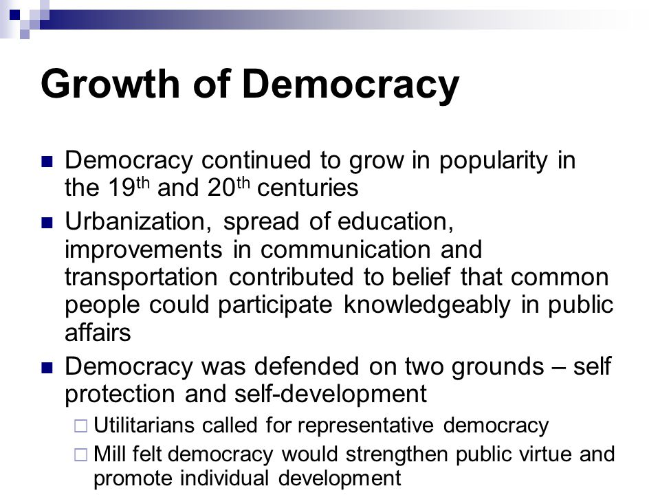 Growth of Democracy Democracy continued to grow in popularity in the 19 th and 20 th centuries Urbanization, spread of education, improvements in comm
