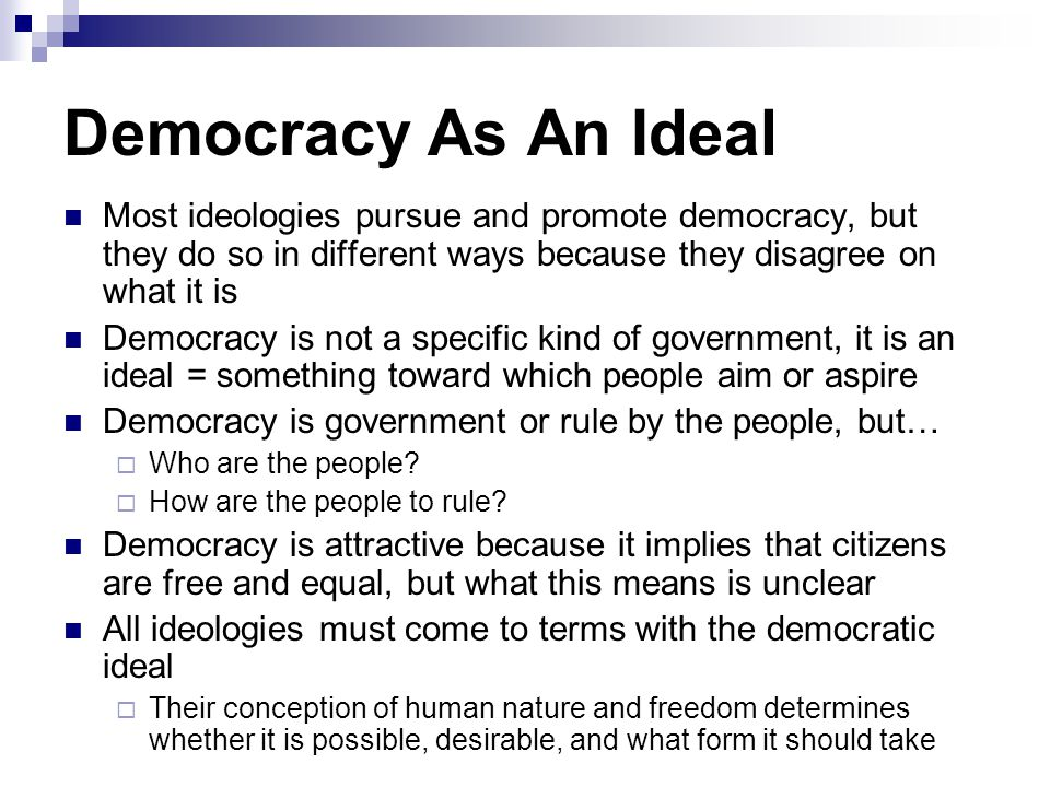 Democracy As An Ideal Most ideologies pursue and promote democracy, but they do so in different ways because they disagree on what it is Democracy is