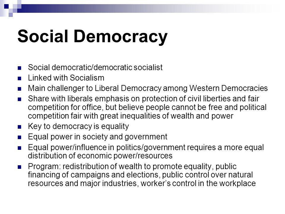 Social Democracy Social democratic/democratic socialist Linked with Socialism Main challenger to Liberal Democracy among Western Democracies Share wit