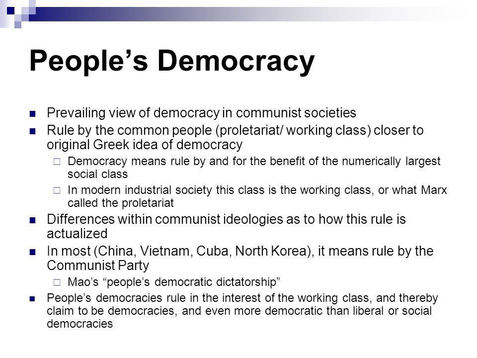 People's Democracy Prevailing view of democracy in communist societies Rule by the common people (proletariat/ working class) closer to original Greek