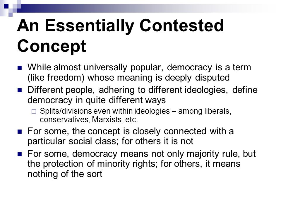 An Essentially Contested Concept While almost universally popular, democracy is a term (like freedom) whose meaning is deeply disputed Different peopl
