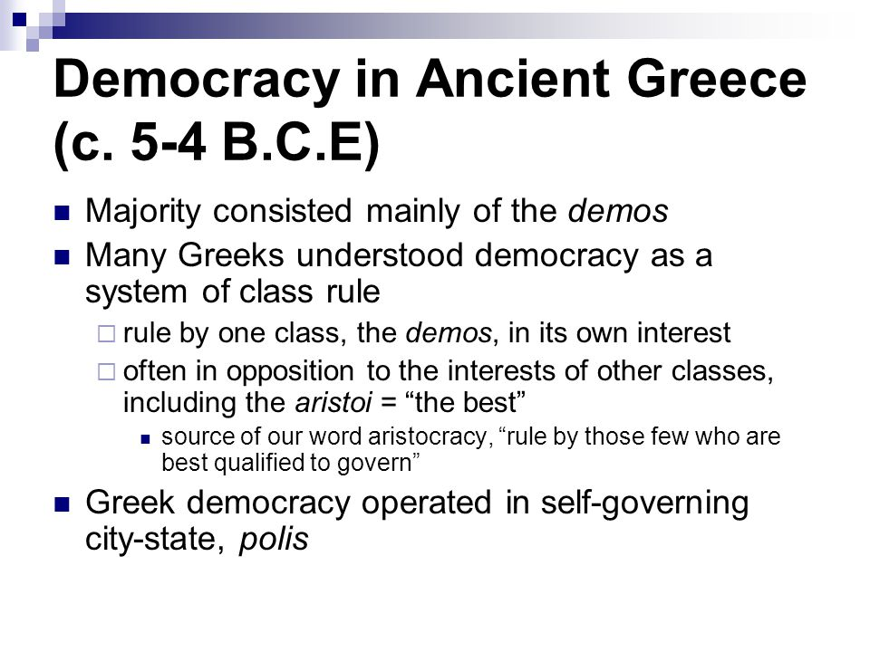 Democracy in Ancient Greece (c. 5-4 B.C.E) Majority consisted mainly of the demos Many Greeks understood democracy as a system of class rule  rule by