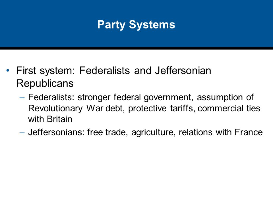 Party Systems First system: Federalists and Jeffersonian Republicans –Federalists: stronger federal government, assumption of Revolutionary War debt,