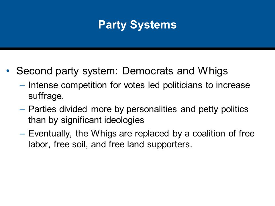 Party Systems Second party system: Democrats and Whigs –Intense competition for votes led politicians to increase suffrage. –Parties divided more by p