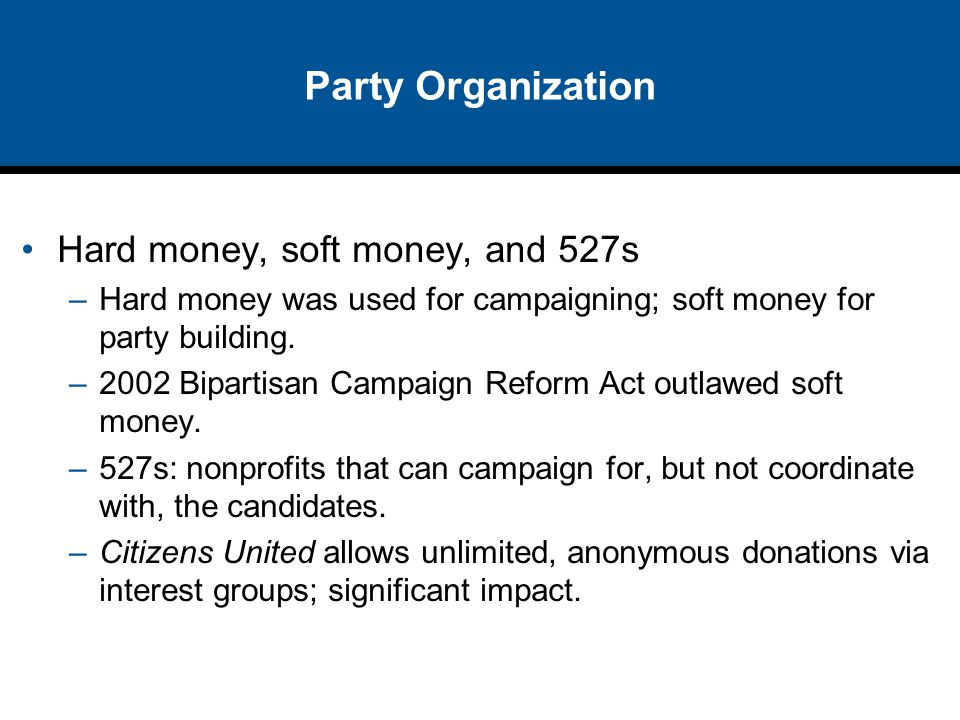 Party Organization Hard money, soft money, and 527s –Hard money was used for campaigning; soft money for party building. –2002 Bipartisan Campaign Ref