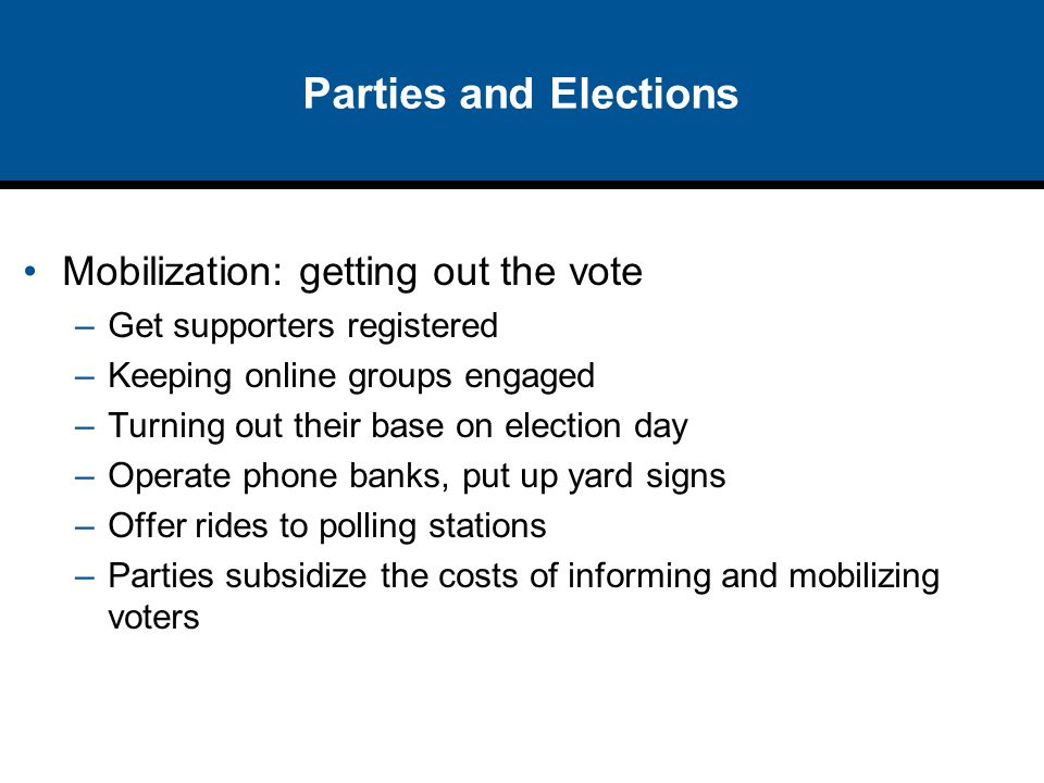 Parties and Elections Mobilization: getting out the vote –Get supporters registered –Keeping online groups engaged –Turning out their base on election