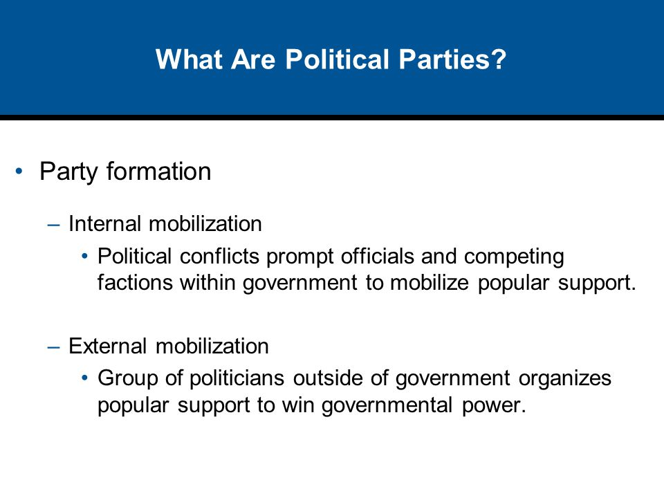 What Are Political Parties? Party formation –Internal mobilization Political conflicts prompt officials and competing factions within government to mo