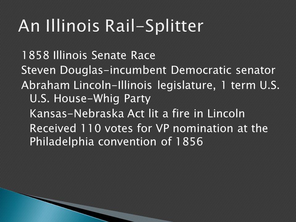 1858 Illinois Senate Race Steven Douglas-incumbent Democratic senator Abraham Lincoln-Illinois legislature, 1 term U.S.