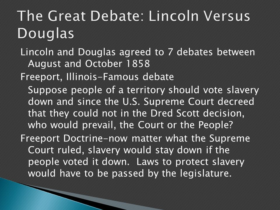 Lincoln and Douglas agreed to 7 debates between August and October 1858 Freeport, Illinois-Famous debate Suppose people of a territory should vote slavery down and since the U.S.