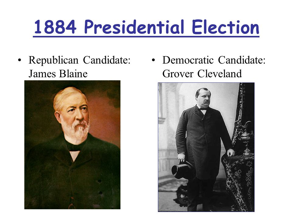 1884 Presidential Election Republican Candidate: James Blaine Democratic Candidate: Grover Cleveland