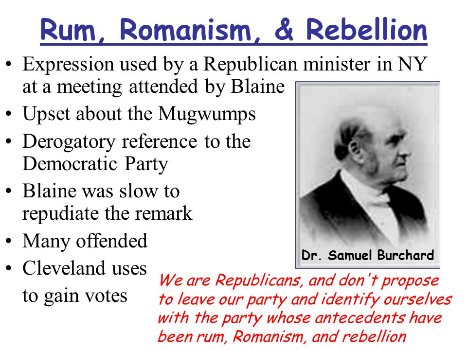 Rum, Romanism, & Rebellion Expression used by a Republican minister in NY at a meeting attended by Blaine Upset about the Mugwumps Derogatory reference to the Democratic Party Blaine was slow to repudiate the remark Many offended Cleveland uses to gain votes Dr.