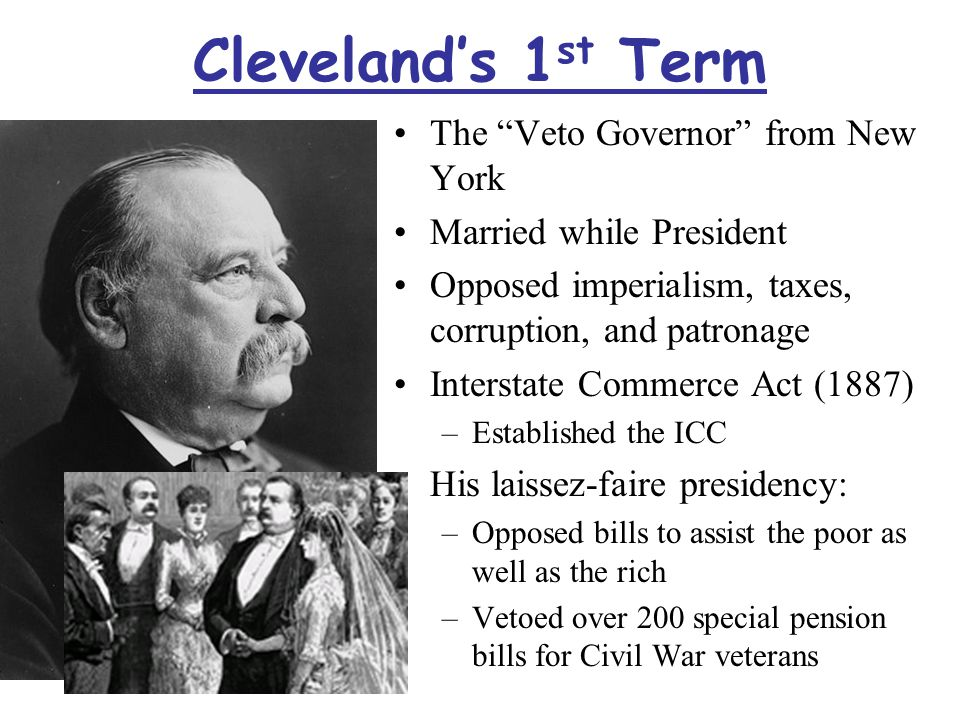 Cleveland's 1 st Term The Veto Governor from New York Married while President Opposed imperialism, taxes, corruption, and patronage Interstate Commerce Act (1887) –Established the ICC His laissez-faire presidency: –Opposed bills to assist the poor as well as the rich –Vetoed over 200 special pension bills for Civil War veterans