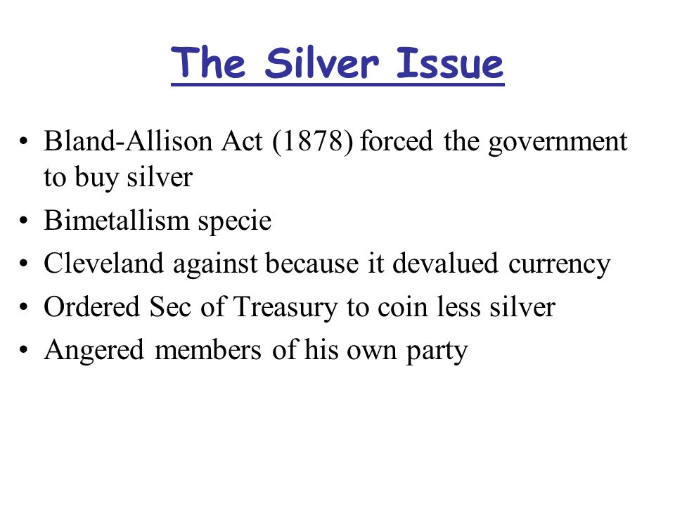 The Silver Issue Bland-Allison Act (1878) forced the government to buy silver Bimetallism specie Cleveland against because it devalued currency Ordered Sec of Treasury to coin less silver Angered members of his own party