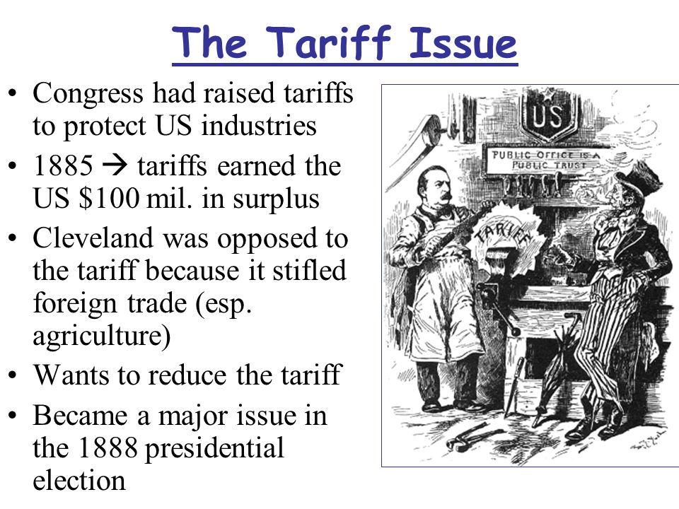 The Tariff Issue Congress had raised tariffs to protect US industries 1885  tariffs earned the US $100 mil.
