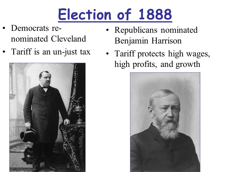 Election of 1888 Democrats re- nominated Cleveland Tariff is an un-just tax Republicans nominated Benjamin Harrison Tariff protects high wages, high p
