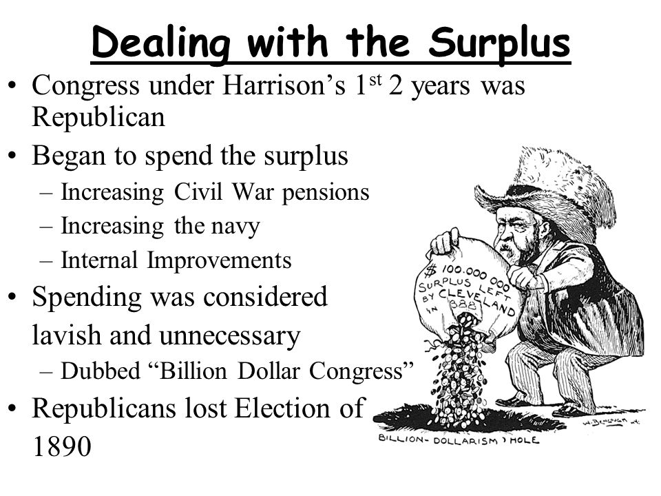 Dealing with the Surplus Congress under Harrison's 1 st 2 years was Republican Began to spend the surplus –Increasing Civil War pensions –Increasing the navy –Internal Improvements Spending was considered lavish and unnecessary –Dubbed Billion Dollar Congress Republicans lost Election of 1890