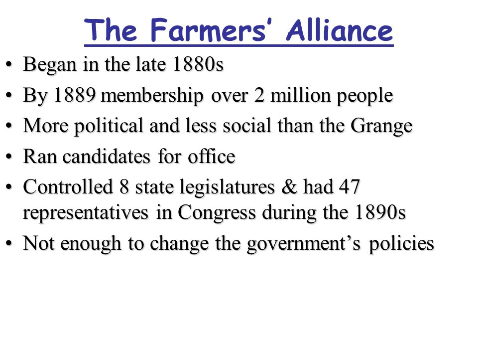 The Farmers' Alliance Began in the late 1880sBegan in the late 1880s By 1889 membership over 2 million peopleBy 1889 membership over 2 million people More political and less social than the GrangeMore political and less social than the Grange Ran candidates for officeRan candidates for office Controlled 8 state legislatures & had 47 representatives in Congress during the 1890sControlled 8 state legislatures & had 47 representatives in Congress during the 1890s Not enough to change the government's policiesNot enough to change the government's policies