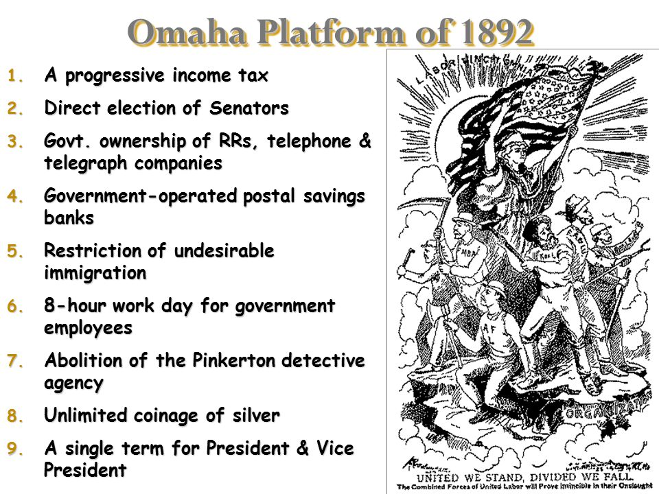 Omaha Platform of 1892 1. A progressive income tax 2. Direct election of Senators 3. Govt. ownership of RRs, telephone & telegraph companies 4. Govern