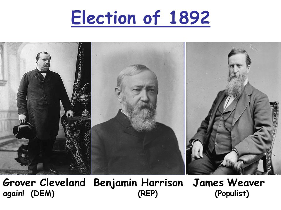 Grover Cleveland Benjamin Harrison James Weaver again! (DEM) (REP) (Populist) Election of 1892