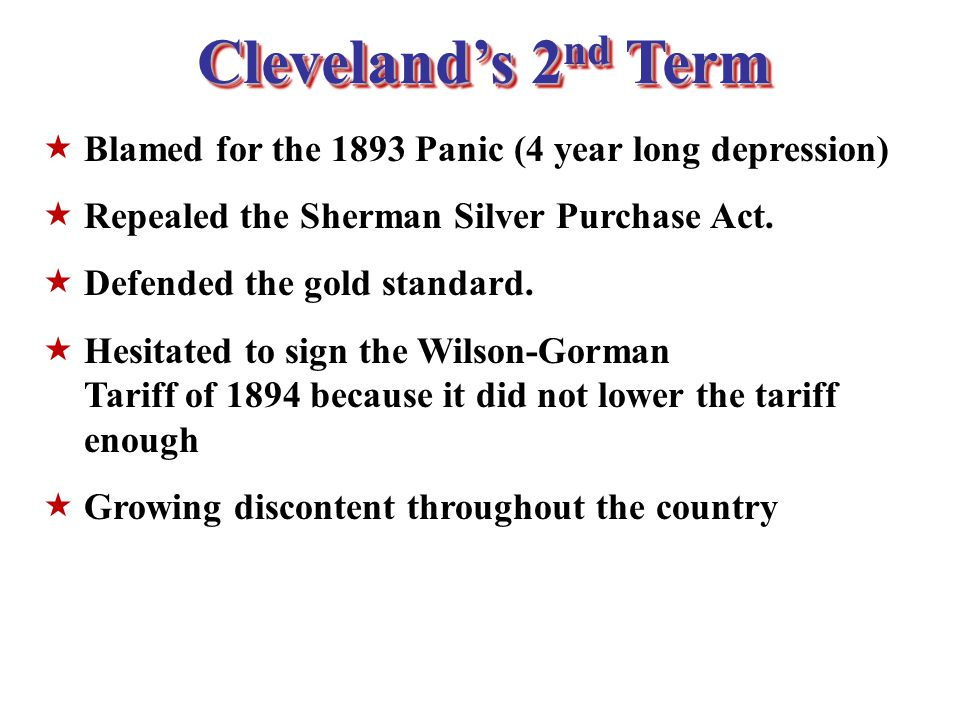 Cleveland's 2 nd Term  Blamed for the 1893 Panic (4 year long depression)  Repealed the Sherman Silver Purchase Act.