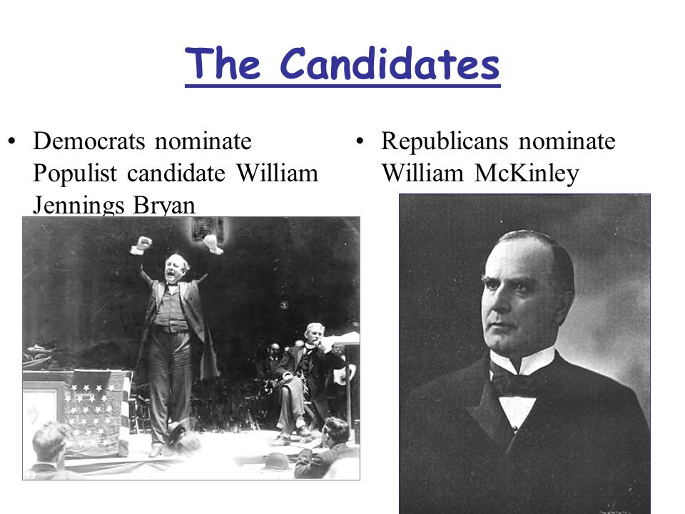 The Candidates Democrats nominate Populist candidate William Jennings Bryan Republicans nominate William McKinley