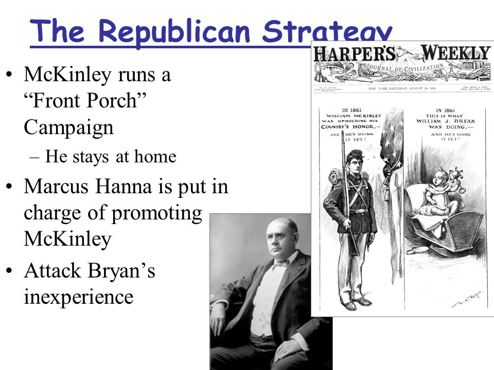 The Republican Strategy McKinley runs a Front Porch Campaign –He stays at home Marcus Hanna is put in charge of promoting McKinley Attack Bryan's inexperience