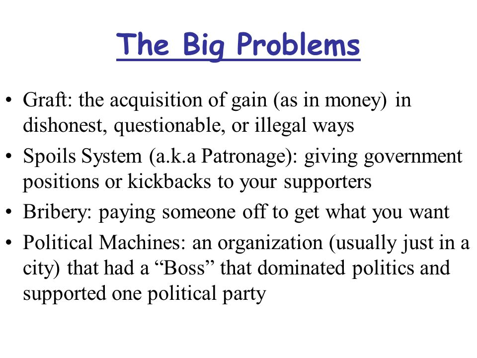 The Big Problems Graft: the acquisition of gain (as in money) in dishonest, questionable, or illegal ways Spoils System (a.k.a Patronage): giving government positions or kickbacks to your supporters Bribery: paying someone off to get what you want Political Machines: an organization (usually just in a city) that had a Boss that dominated politics and supported one political party