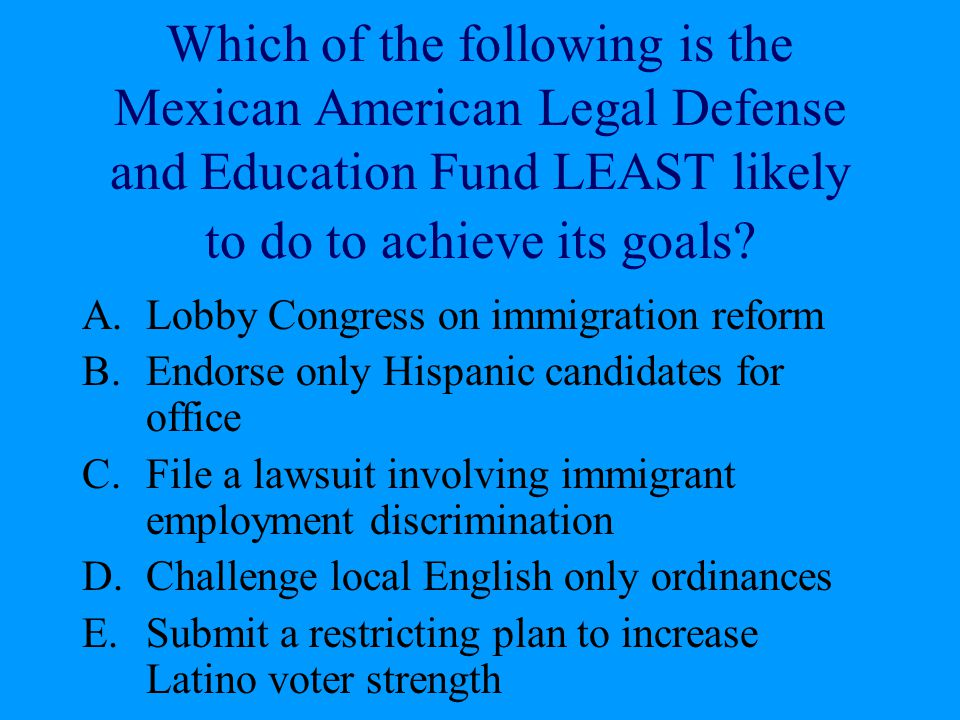 Which of the following is the Mexican American Legal Defense and Education Fund LEAST likely to do to achieve its goals? A.Lobby Congress on immigrati