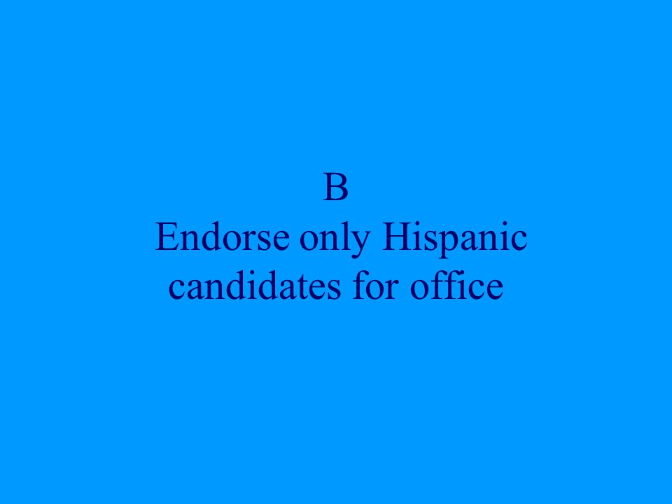 B Endorse only Hispanic candidates for office