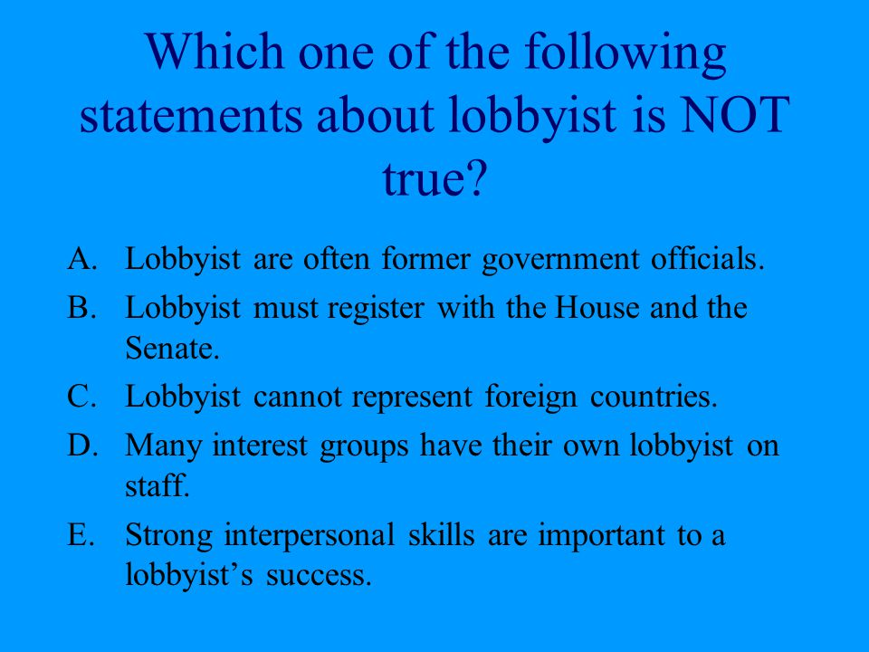 Which one of the following statements about lobbyist is NOT true? A.Lobbyist are often former government officials. B.Lobbyist must register with the