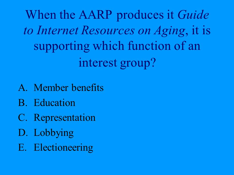 When the AARP produces it Guide to Internet Resources on Aging, it is supporting which function of an interest group? A.Member benefits B.Education C.