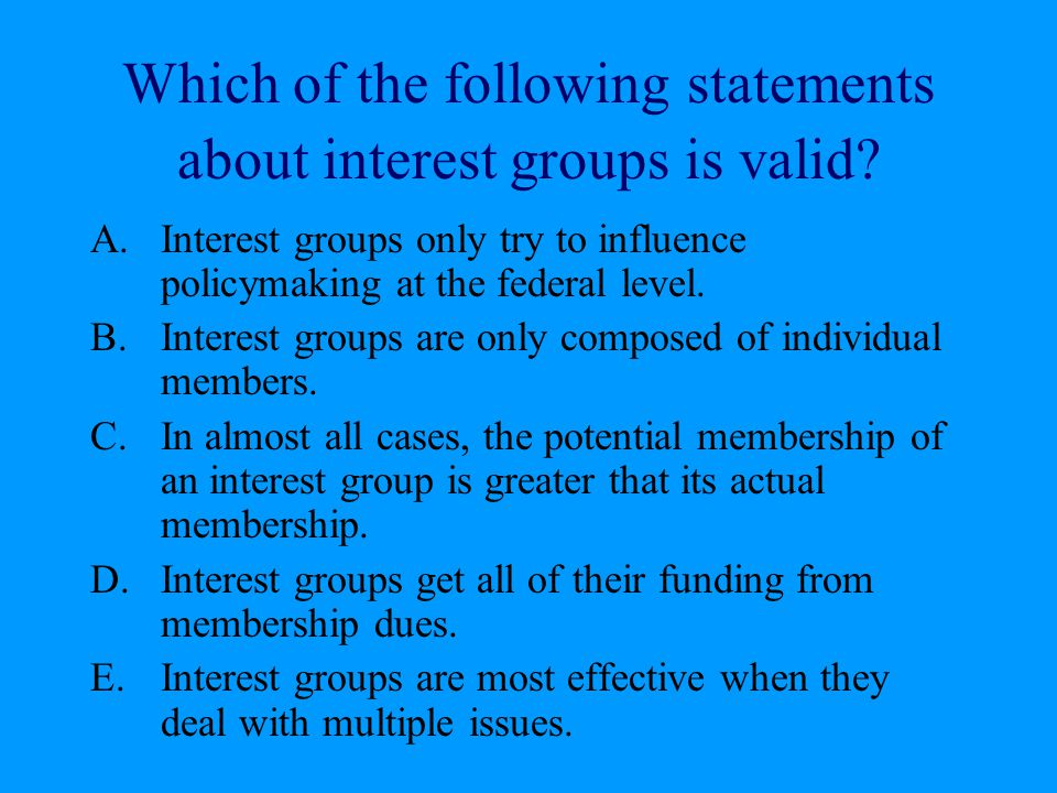 Which of the following statements about interest groups is valid? A.Interest groups only try to influence policymaking at the federal level. B.Interes