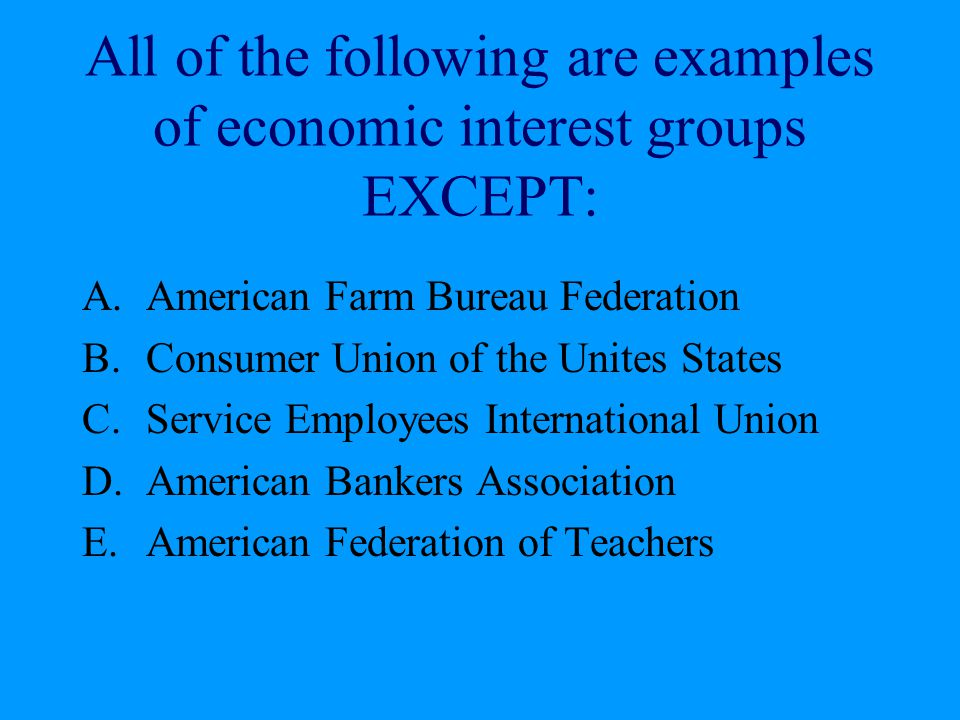 All of the following are examples of economic interest groups EXCEPT: A.American Farm Bureau Federation B.Consumer Union of the Unites States C.Servic