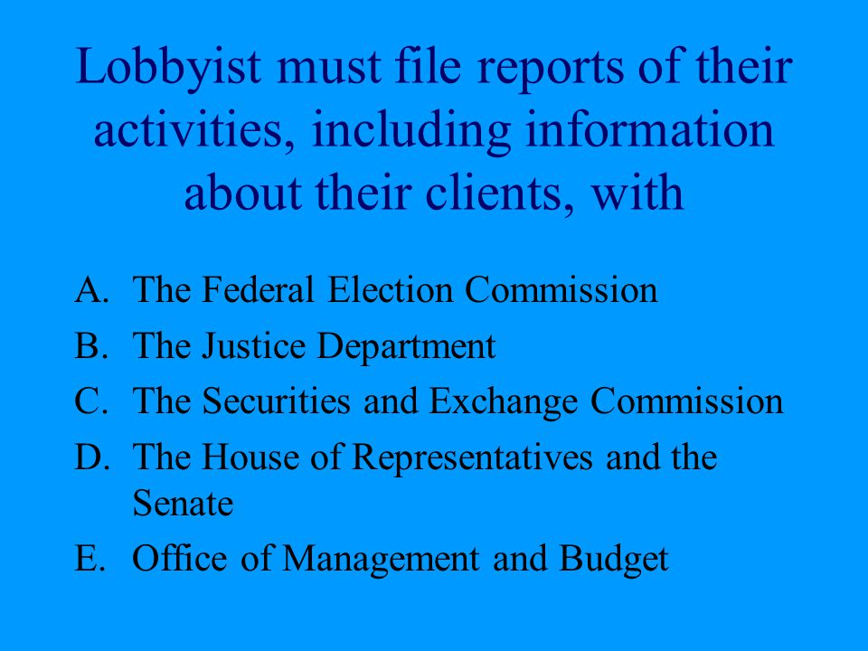 Lobbyist must file reports of their activities, including information about their clients, with A.The Federal Election Commission B.The Justice Depart