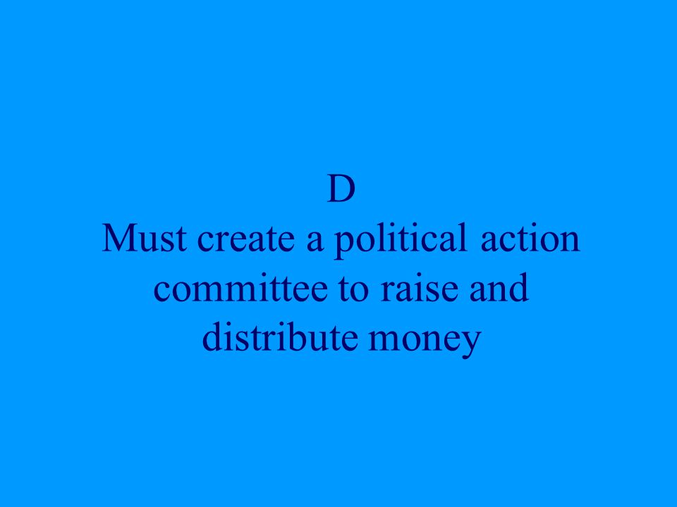 D Must create a political action committee to raise and distribute money