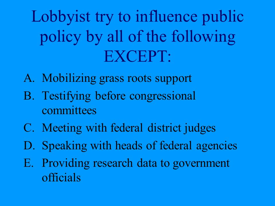 Lobbyist try to influence public policy by all of the following EXCEPT: A.Mobilizing grass roots support B.Testifying before congressional committees