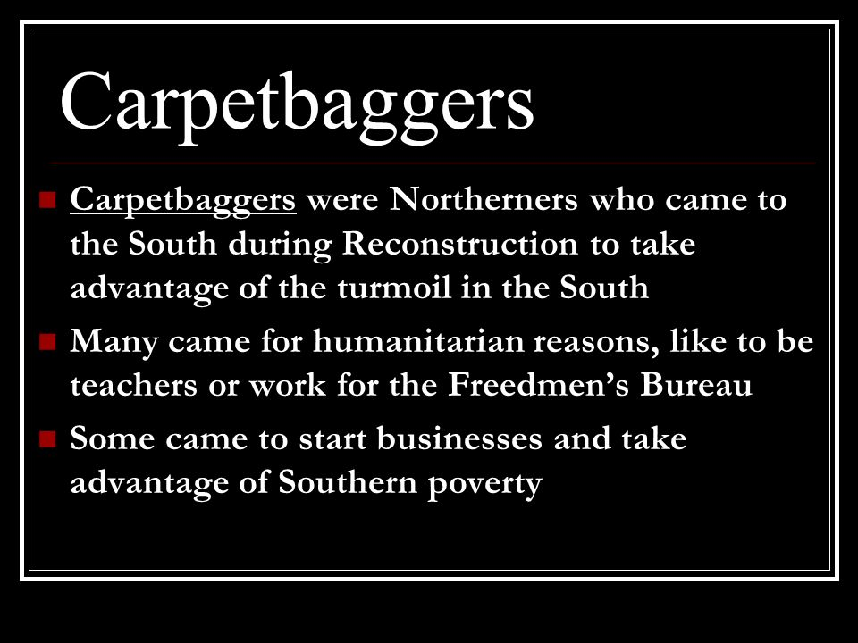 Carpetbaggers Carpetbaggers were Northerners who came to the South during Reconstruction to take advantage of the turmoil in the South Many came for h