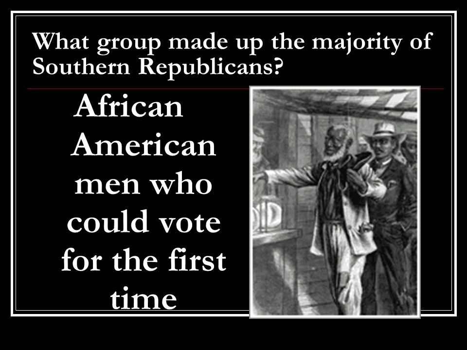 What group made up the majority of Southern Republicans? African American men who could vote for the first time