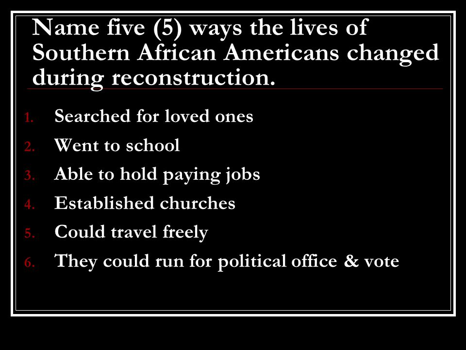 Name five (5) ways the lives of Southern African Americans changed during reconstruction. 1. Searched for loved ones 2. Went to school 3. Able to hold