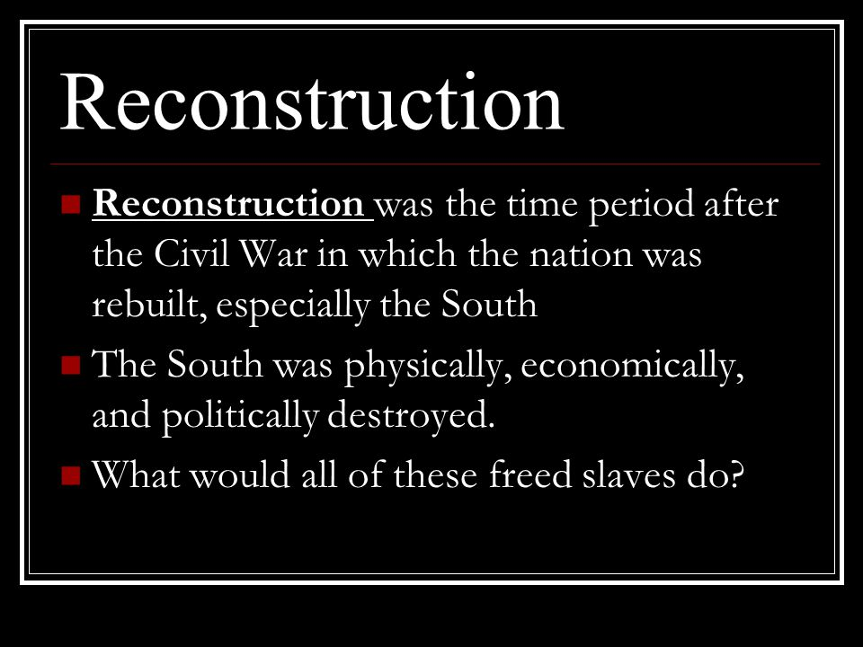 Reconstruction Reconstruction was the time period after the Civil War in which the nation was rebuilt, especially the South The South was physically,
