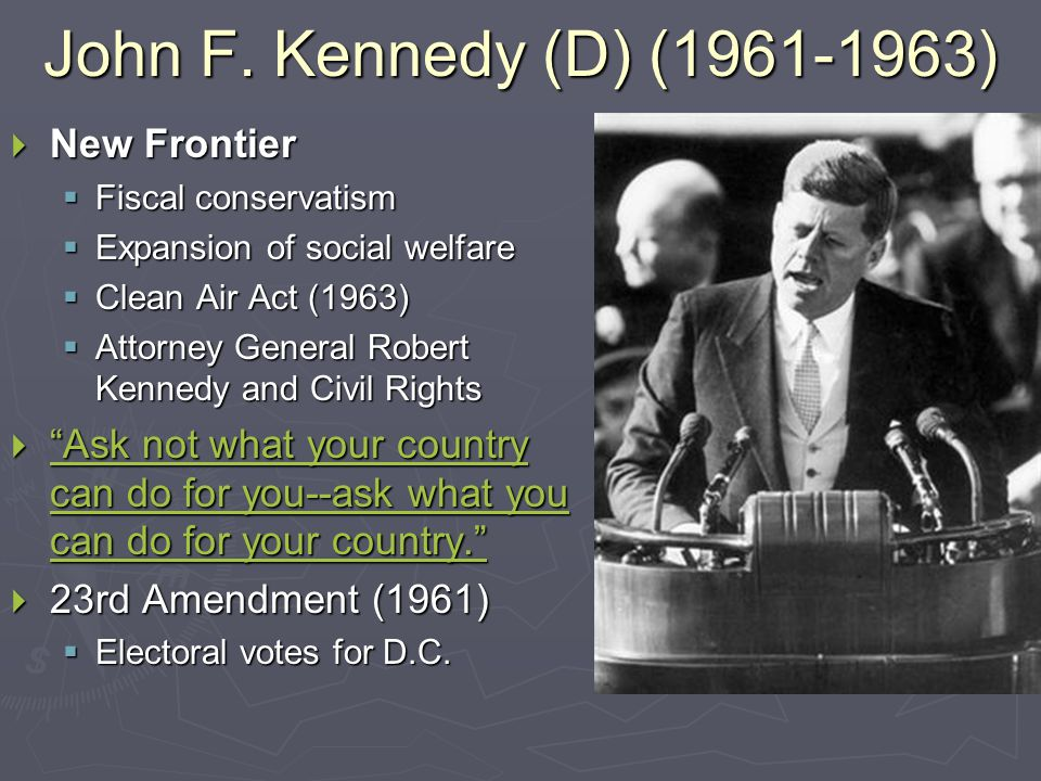 John F. Kennedy (D) (1961-1963)  New Frontier  Fiscal conservatism  Expansion of social welfare  Clean Air Act (1963)  Attorney General Robert Ke