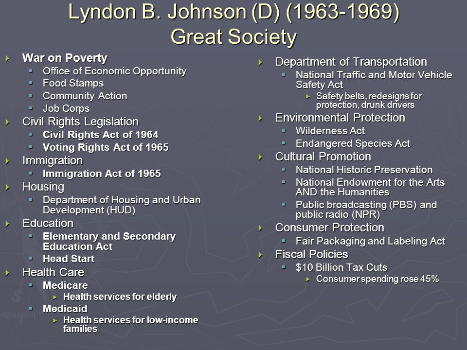 Lyndon B. Johnson (D) (1963-1969) Great Society  War on Poverty  Office of Economic Opportunity  Food Stamps  Community Action  Job Corps  Civil