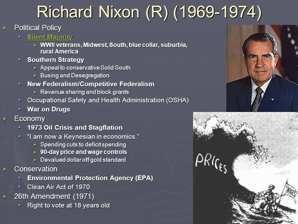 Richard Nixon (R) (1969-1974)  Political Policy  Silent Majority Silent Majority Silent Majority  WWII veterans, Midwest, South, blue collar, suburbia, rural America  Southern Strategy  Appeal to conservative Solid South  Busing and Desegregation  New Federalism/Competitive Federalism  Revenue sharing and block grants  Occupational Safety and Health Administration (OSHA)  War on Drugs  Economy  1973 Oil Crisis and Stagflation  I am now a Keynesian in economics.  Spending cuts to deficit spending  90-day price and wage controls  Devalued dollar off gold standard  Conservation  Environmental Protection Agency (EPA)  Clean Air Act of 1970  26th Amendment (1971)  Right to vote at 18 years old