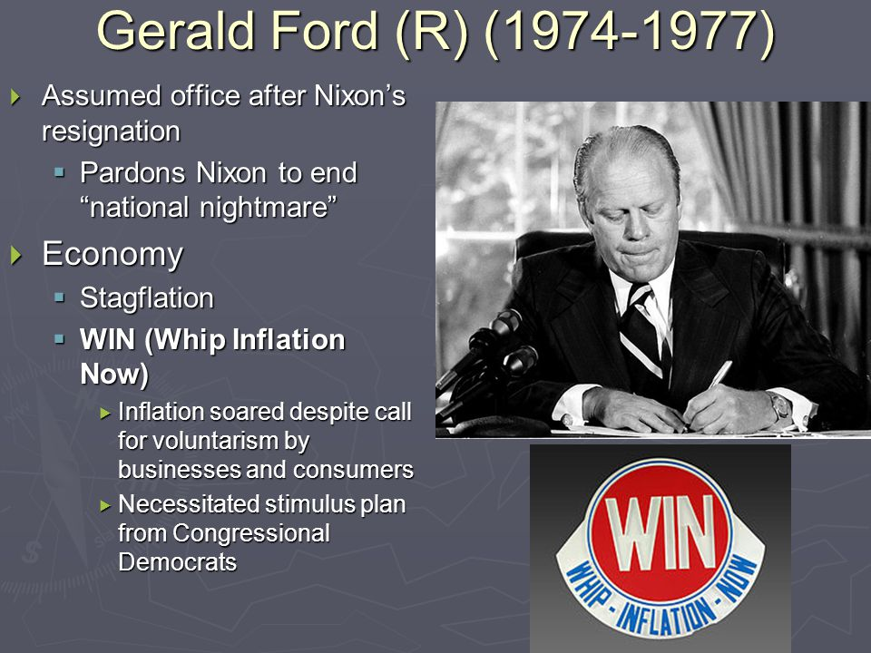 Gerald Ford (R) (1974-1977)  Assumed office after Nixon's resignation  Pardons Nixon to end national nightmare  Economy  Stagflation  WIN (Whip Inflation Now)  Inflation soared despite call for voluntarism by businesses and consumers  Necessitated stimulus plan from Congressional Democrats