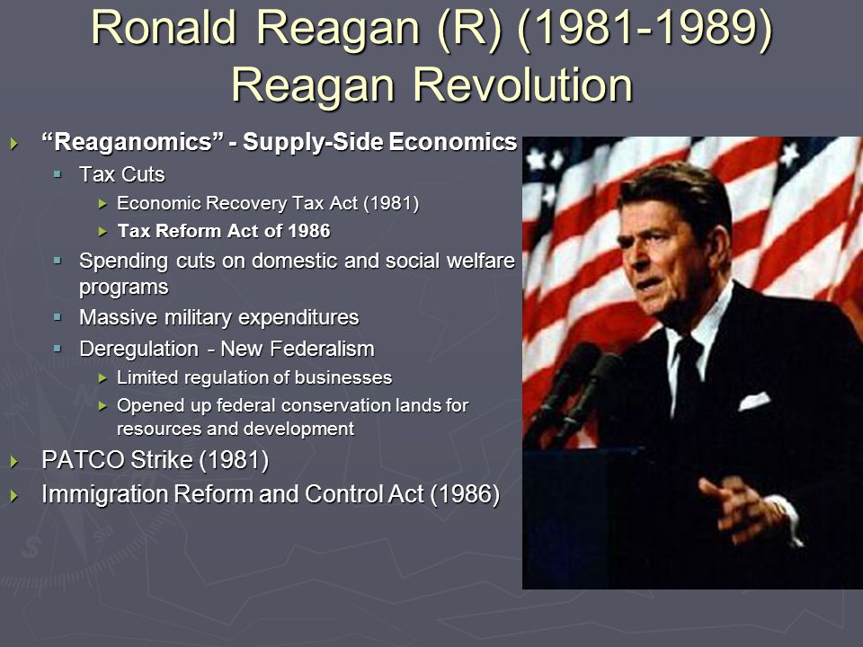 Ronald Reagan (R) (1981-1989) Reagan Revolution  Reaganomics - Supply-Side Economics  Tax Cuts  Economic Recovery Tax Act (1981)  Tax Reform Act of 1986  Spending cuts on domestic and social welfare programs  Massive military expenditures  Deregulation - New Federalism  Limited regulation of businesses  Opened up federal conservation lands for resources and development  PATCO Strike (1981)  Immigration Reform and Control Act (1986)