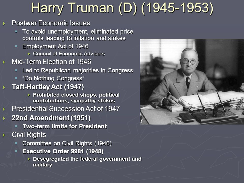 Harry Truman (D) (1945-1953)  Postwar Economic Issues  To avoid unemployment, eliminated price controls leading to inflation and strikes  Employment Act of 1946  Council of Economic Advisers  Mid-Term Election of 1946  Led to Republican majorities in Congress  Do Nothing Congress  Taft-Hartley Act (1947)  Prohibited closed shops, political contributions, sympathy strikes  Presidential Succession Act of 1947  22nd Amendment (1951)  Two-term limits for President  Civil Rights  Committee on Civil Rights (1946)  Executive Order 9981 (1948)  Desegregated the federal government and military